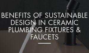 Benefits of Sustainable Design in Ceramic Plumbing Fixtures & Faucets